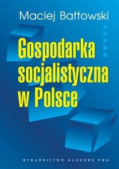 Gospodarka socjalistyczna w Polsce. Geneza, rozwój, upadek-Bałtowski Maciej
