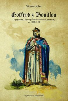 Gotfryd z Bouillon. Książę Dolnej Lotaryngii, władca łacińskiej Jerozolimy, ok. 1060-1100-John Simon
