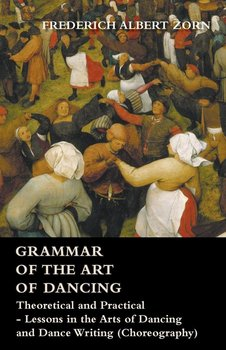 Grammar of the Art of Dancing - Theoretical and Practical - Lessons in the Arts of Dancing and Dance Writing (Choreography)-Zorn Frederich Albert