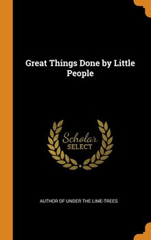Great Things Done by Little People - Author Of Under The Lime-Trees