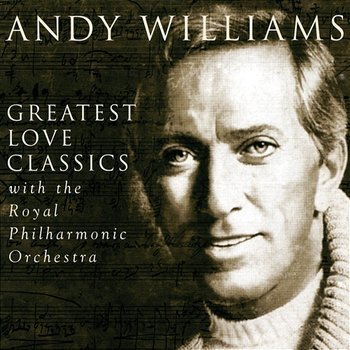 Greatest Love Classics - Andy Williams With The Royal Philharmonic Orchestra