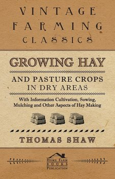 Growing Hay and Pasture Crops in Dry Areas - With Information on Growing Hay and Pasture Crops on Dry Land Farms - Shaw Thomas