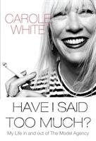 Have I Said Too Much?: My Life in and Out of the Model Agency - White Carole