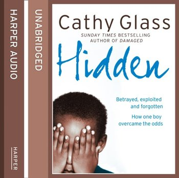 Hidden: Betrayed, Exploited and Forgotten. How One Boy Overcame the Odds.-Glass Cathy