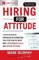 Hiring for Attitude: A Revolutionary Approach to Recruiting and Selecting People with Both Tremendous Skills and Superb Attitude-Murphy Mark