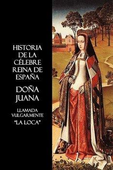 Historia de La Celebre Reina de Espana Dona Juana, Llamada Vulgarmente, La Loca-Anon