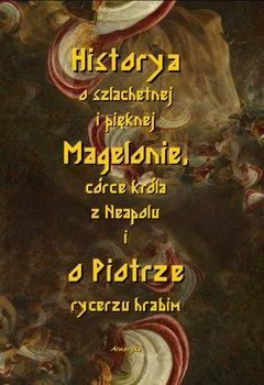 Historia o szlachetnej i pięknej Magelonie, córce króla z Neapolu i o Piotrze rycerzu hrabim-Nieznany