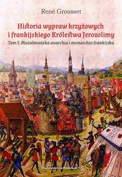 Historia wypraw krzyżowych i frankijskiego Królestwa Jerozolimy. Muzułmańska anarchia i monarchia frankijska. Tom 1-Grousset Rene