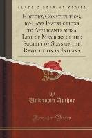 History, Constitution, by-Laws Instructions to Applicants and a List of Members of the Society of Sons of the Revolution in Indiana (Classic Reprint) - Author Unknown