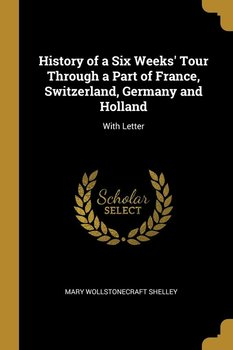 History of a Six Weeks' Tour Through a Part of France, Switzerland, Germany and Holland-Shelley Mary Wollstonecraft