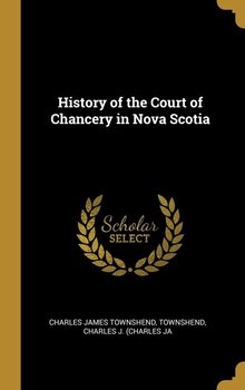 History of the Court of Chancery in Nova Scotia-James Townshend Townshend Charles J. (
