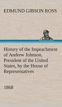 History of the Impeachment of Andrew Johnson, President of the United States, by the House of Representatives, and his trial by the Senate for high crimes and misdemeanors in office, 1868-Ross Edmund G. (Edmund Gibson)