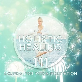 Holistic Healing: 111 Sounds for Yoga Meditation, Relaxing Music to De-Stress, Soothe Your Mind, Body & Soul, 7 Chakras Cleansing - Deep Meditation Music Zone