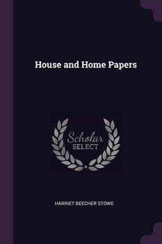 House and Home Papers - Stowe Harriet Beecher