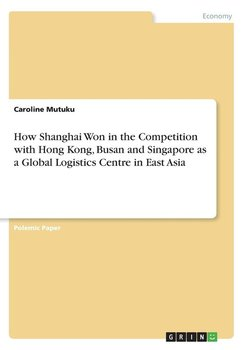 How Shanghai Won in the Competition with Hong Kong, Busan and Singapore as a Global Logistics Centre in East Asia - Mutuku Caroline