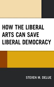 How the Liberal Arts Can Save Liberal Democracy - Delue Steven M
