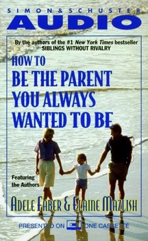How To Be The Parent You Always Wanted To Be-Mazlish Elaine, Faber Adele