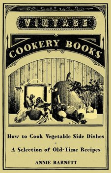 How to Cook Vegetable Side Dishes - A Selection of Old-Time Recipes - Barnett Annie