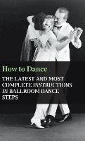 How to Dance - The Latest and Most Complete Instructions in Ballroom Dance Steps-Anon.