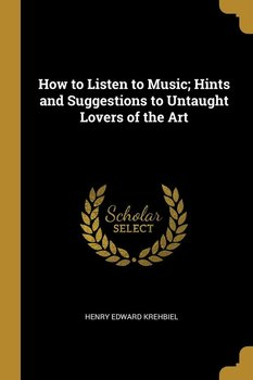 How to Listen to Music; Hints and Suggestions to Untaught Lovers of the Art - Krehbiel Henry Edward