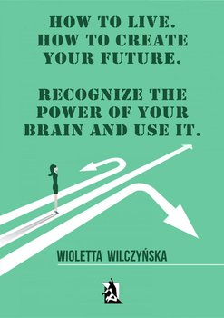How to live. How to create your future. Recognize the power of your brain and use it-Wilczyńska Wioletta