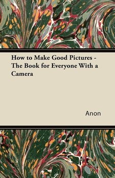 How to Make Good Pictures - The Book for Everyone With a Camera-Anon