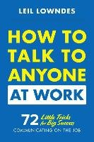 How to Talk to Anyone at Work: 72 Little Tricks for Big Success Communicating on the Job-Lowndes Leil