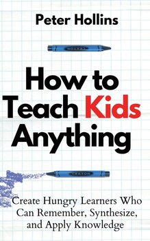 How to Teach Kids Anything-Hollins Peter