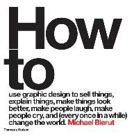 How to use graphic design to sell things, explain things, make things look better, make people laugh, make people cry, and (every once in a while) change the world-Bierut Michael