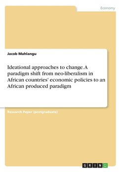 Ideational approaches to change. A paradigm shift from neo-liberalism in African countries' economic policies to an African produced paradigm-Mahlangu Jacob