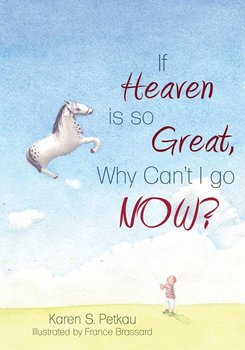 If Heaven Is So Great, Why Can't I Go -- Now? - Petkau Karen S.