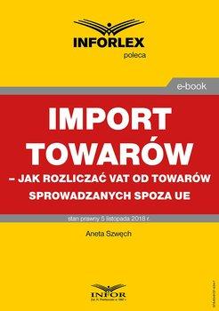 Import towarów. Jak rozliczać VAT od towarów sprowadzanych spoza UE-Szwęch Aneta