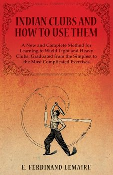 Indian Clubs and How to Use Them - A New and Complete Method for Learning to Wield Light and Heavy Clubs, Graduated from the Simplest to the Most Complicated Exercises-Ferdinand Lemaire E.