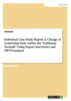 "Individual Case Study Report. A Change of Leadership Style within the ""Lufthansa Technik"" Using Expert Interviews and SWOT-Analysis - Anonym"