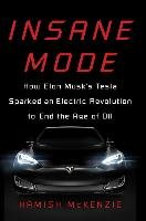 Insane Mode: How Elon Musk's Tesla Sparked an Electric Revolution to End the Age of Oil - Mckenzie Hamish