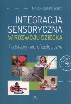 Integracja sensoryczna w rozwoju dziecka. Podstawy neurofizjologiczne-Borkowska Maria