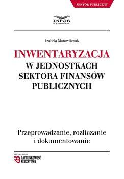 Inwentaryzacja w jednostkach sektora finansów publicznych. Przeprowadzanie, rozliczanie i dokumentowanie-Motowilczuk Izabela