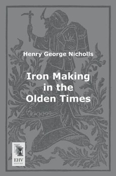 Iron Making in the Olden Times - Nicholls Henry George