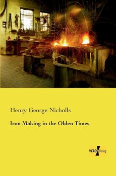 Iron Making in the Olden Times-Nicholls Henry George