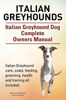 Italian Greyhounds. Italian Greyhound Dog Complete Owners Manual. Italian Greyhound care, costs, feeding, grooming, health and training all included.-Hoppendale George