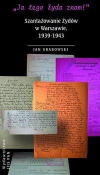 Ja tego Żyda znam! Szantazowanie Żydów w Warszawie, 1939-1943-Grabowski Jan