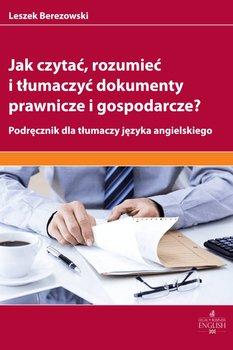 Jak czytać, rozumieć i tłumaczyć dokumenty prawnicze i gospodarcze?-Berezowski Leszek