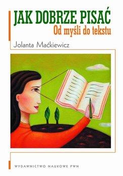 Jak dobrze pisać. Od myśli do tekstu-Maćkiewicz Jolanta