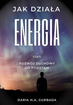 Jak działa energia, czyli rozwój duchowy od podstaw-Gurbada Daria H.A.
