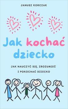 Jak kochać dziecko. Jak nauczyć się, zrozumieć i pokochać dziecko-Korczak Janusz