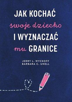 Jak kochać swoje dziecko i wyznaczać mu granice-Unell Barbara C., Wyckoff Jerry L.