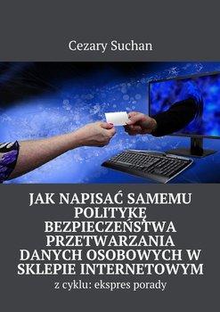 Jak napisać samemu politykę bezpieczeństwa przetwarzania danych osobowychw sklepie internetowym-Suchan Cezary