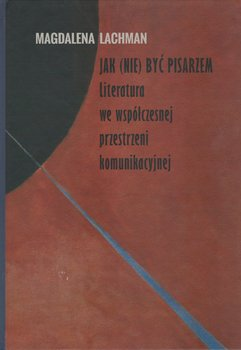 Jak (nie) być pisarzem. Literatura we współczesnej przestrzeni komunikacyjnej-Lachman Magdalena