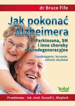 Jak pokonać Alzheimera, Parkinsona, SM i inne choroby neurodegeneracyjne. Zapobieganie, leczenie, cofanie skutków-Fife Bruce