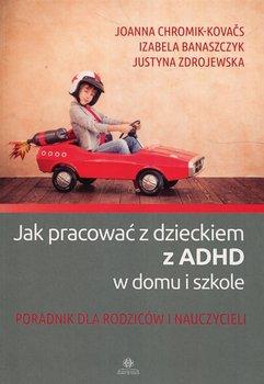 Jak pracować z dzieckiem z ADHD w domu i w szkole-Chromik-Kovacs Joanna, Banaszczyk Izabela, Zdrojewska Justyna